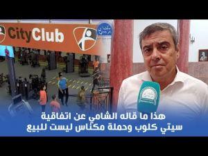 هذا ما قاله الشامي عن اتفاقية سيتي كلوب وحملة مكناس ليست للبيع